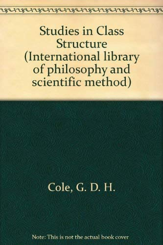 Studies in Class Structure (International library of philosophy and scientific method) Cole, G. D. ...