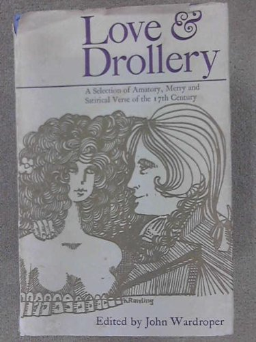 Love and Drollery A Selection of Amatory, Merry and Satirical Verse of the 17th Century: Wardroper ...