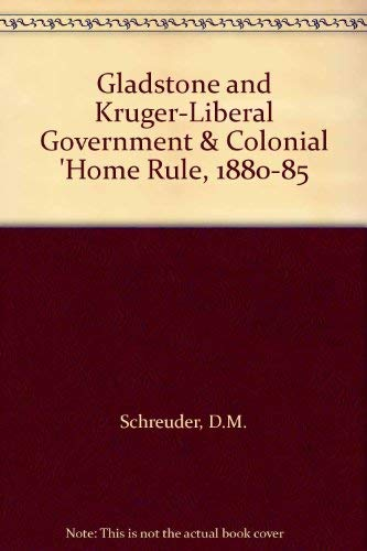 "Gladstone and Kruger-Liberal Government & Colonial 'Home Rule"", 1880-85: Schreuder, D..."