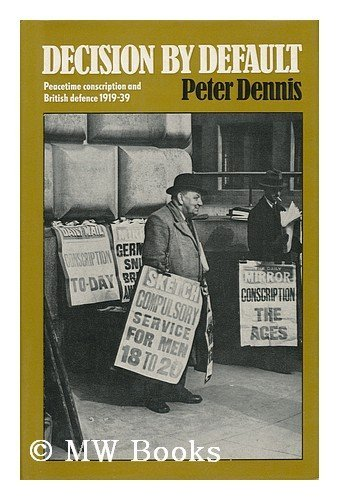 Decision by Default : Peacetime Conscription and British Defence, 1919-1939: Dennis, Peter