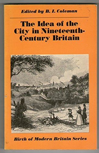 The Idea of the City in Nineteenth-Century Britain: Coleman B I (editor)