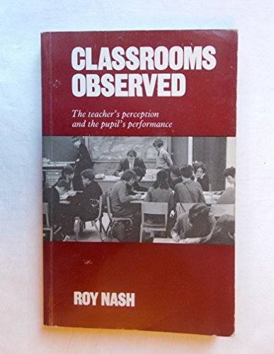 Classrooms Observed : The Teacher's Perception and the Pupil's Performance: Nash, Roy