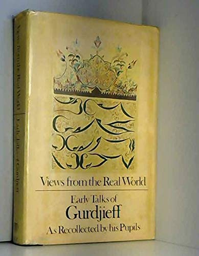 Views from the real world: Early talks [of Gurdjieff] in Moscow, Essentuki, Tiflis, Berlin, London, Paris, New York and Chicago as recollected by his pupils (0710078110) by Georges Ivanovitch Gurdjieff