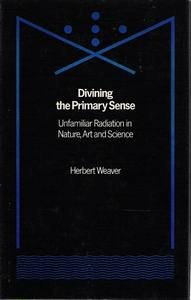 Divining the Primary Sense: Unfamiliar Radiation in Nature, Art and Science: Weaver, Herbert L.