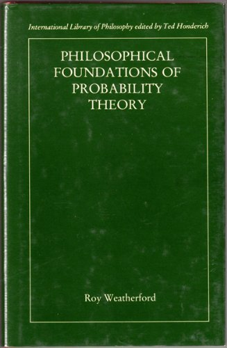 Philosophical Foundations of Probability Theory.: WEATHERFORD, Roy: