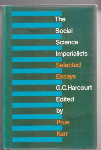 The Social Science Imperialists. Selected Essays. Edited by Prue Kerr.: HARCOURT, G. C.: