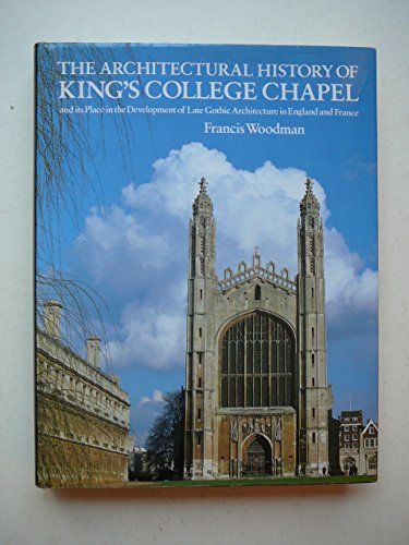 THE ARCHITECTURAL HISTORY OF KING'S COLLEGE CHAPEL: WOODMAN, Francis.