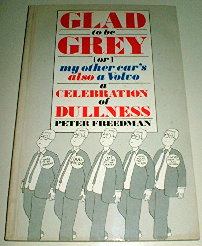 Glad to be Grey: Or, My Other Car's Also a Volvo - A Celebration of Dullness: Freedman, Peter