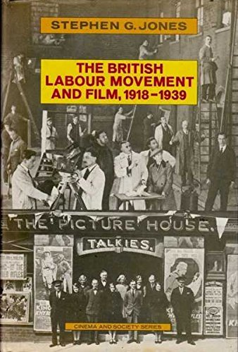 The British Labour Movement and Film, 1918-1939: Jones, Stephen G.