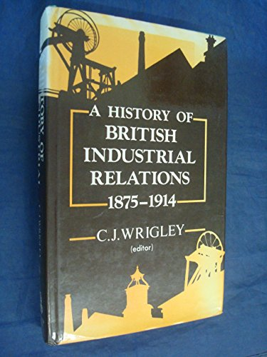 A History of British Industrial Relations 1875-1914: Wrigley, C. J. W.