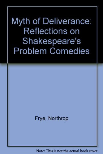Myth of Deliverance : Reflections on Shakespeare's Problem Comedies: Frye, Northrop