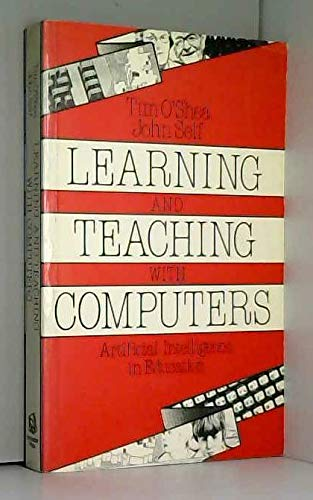 Learning and Teaching with Computers Artificial Intelligence in Education: O'Shea, Tim & John Self