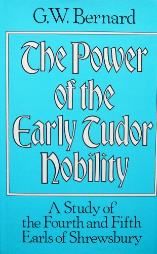 Power of the Early Tudor Nobility: Study of the Fourth and Fifth Earls of Shrewsbury: Bernard, G.W.