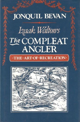 IZAAK WALTON'S THE COMPLEAT ANGLER: THE ART OF RECREATION. Jonquil Bevan.: Bevan (Jonquil).