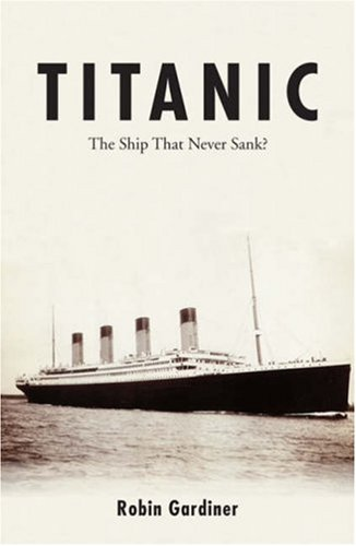 Titanic the Ship That Never Sank?: Gardiner, Robin