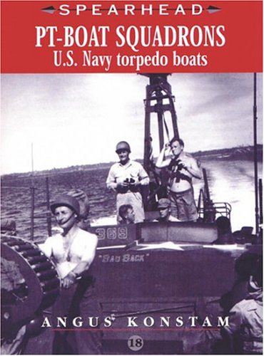PT Boat Squadrons: US Navy Torpedo Boats (SPEARHEAD) (No. 18) (0711030448) by Angus Konstam
