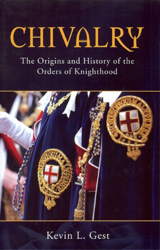 CHIVALRY: THE ORIGINS AND HISTORY OF THE ORDERS OF KNIGHTHOOD: Gest, Kevin L.