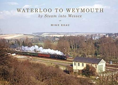 Waterloo to Weymouth: By Steam into Wessex: Esau, Mike