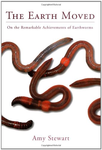 The Earth Moved: On the remarkable achievements of earthworms: Stewart, Amy