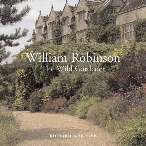 William Robinson: The Wild Gardener: Bisgrove, Richard