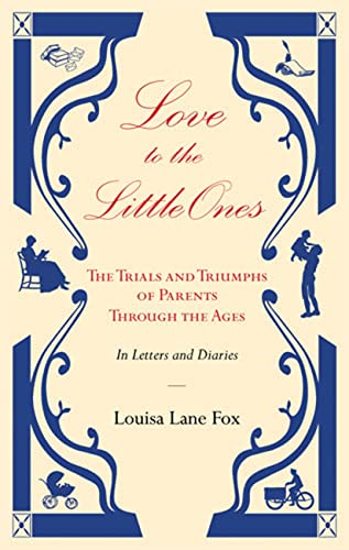 9780711229402: Love to the Little Ones: The Trials and Triumphs of Parents Through the Ages in Letters, Diaries, Memoirs and Essays