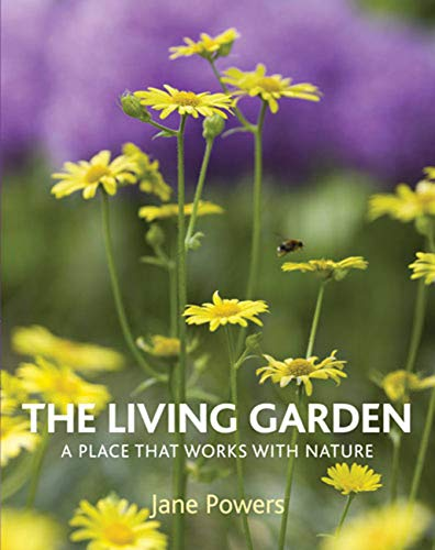 The Living Garden: A Place That Works with Nature: Jane Powers