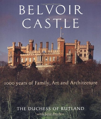 Belvoir Castle: A Thousand Years of Family Art and Architecture: Rutland, The Duchess of; Pruden, ...