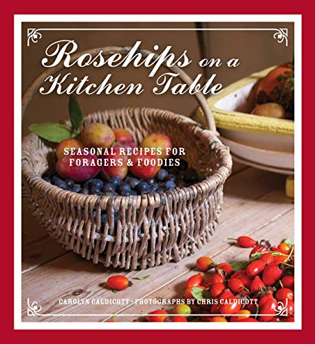 Rosehips on a Kitchen Table: Seasonal Recipes for Foragers and Foodies: Caldicott, Carolyn