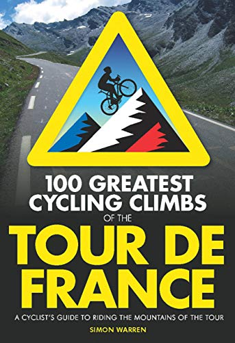 9780711234826: 100 Greatest Cycling Climbs of the Tour de France: A Cyclist's Guide to Riding the Mountains of the Tour