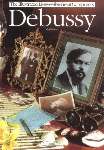 Debussy (Illustrated Lives of the Great Composers): Holmes, Paul