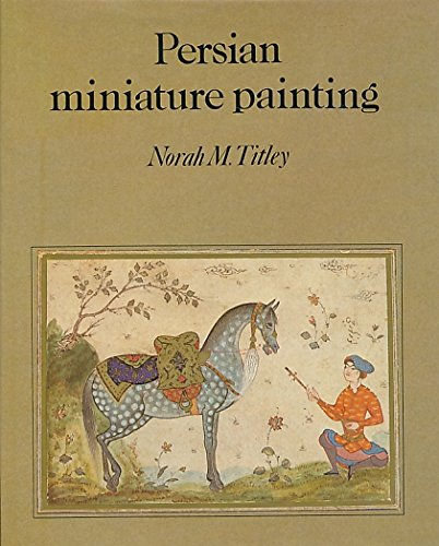 Persian Miniature Painting: and its Influence on the Art of Turkey and India.: Norah M. Titley.