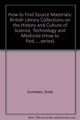 How To Find Source Materials: British Library Collections on the History and Culture of Science, Technology and Medicine (How to Find Series) (0712308350) by Anne Summers