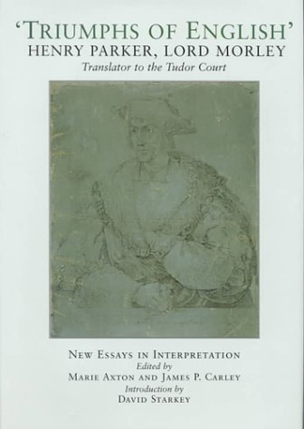 Triumphs of English : Life and Writings of Henry Parker, Lord Morley, Translator to the Tudor Court...