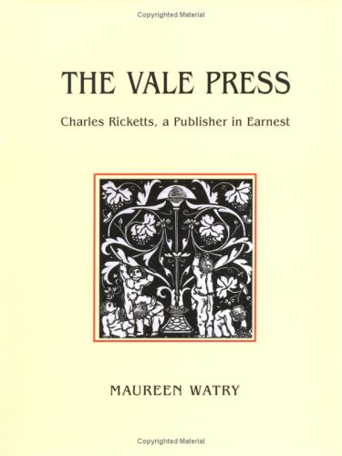 The Vale Press: Charles Ricketts, a Publisher in Earnest: Watry, Maureen