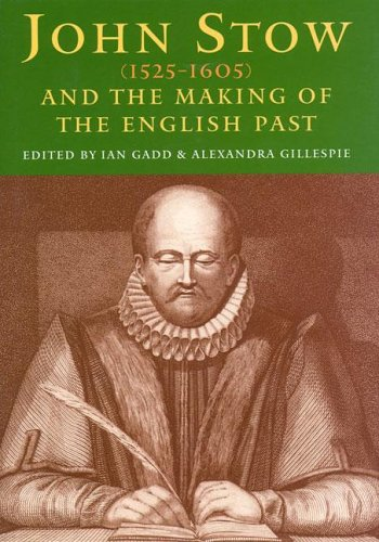 John Stow (1525-1605) and the Making of the English Past: Gadd, Ian & Alexandra Gillespie (Editors)