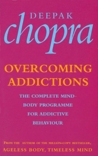 Overcoming Addictions: The Complete Mind-Body Programme for: Chopra, Dr Deepak