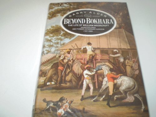 Beyond Bokhara The Life of William Moorcroft Asian Explorer and Pioneer Veterinary Surgeon 1767-1825