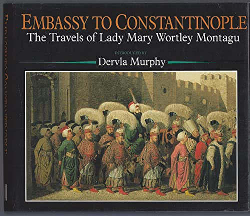 Embassy to Constantinople : The Travels of: Wortley Montague,Mary (Lady)