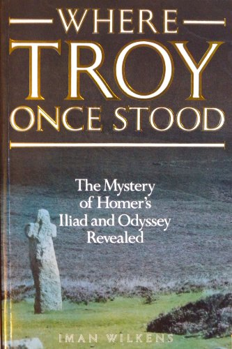 WHERE TROY ONCE STOOD: The Mystery of Homer's Iliad and Odyssey Revealed: Wilkens, Iman
