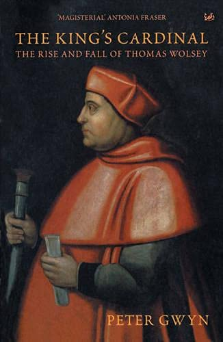 The King's Cardinal: The Rise and Fall Of Thomas Wolsey: Peter Gwyn