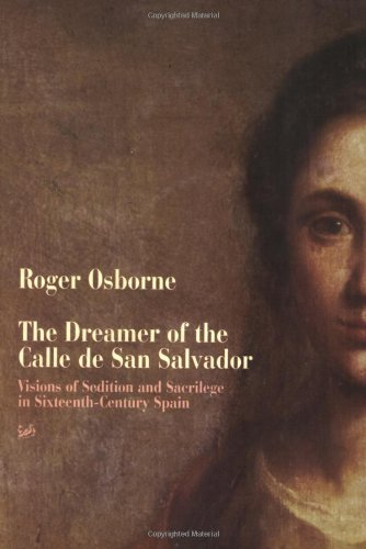 9780712664974: The Dreamer of the Calle de San Salvador: Visions of Sedition and Sacrilege in Sixteenth-Century Spain