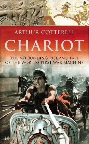 Chariot : The Astounding Rise and Fall of the World's First War Machine: Cotterell, Arthur
