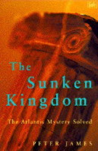 THE SUNKEN KINGDOM: ATLANTIS MYSTERY SOLVED (PIMLICO): PETER JAMES