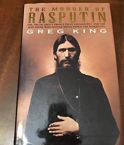 The Murder of Rasputin The Truth About Prince Felix Youssoupov and the Mad Monk Who Helped Bring ...