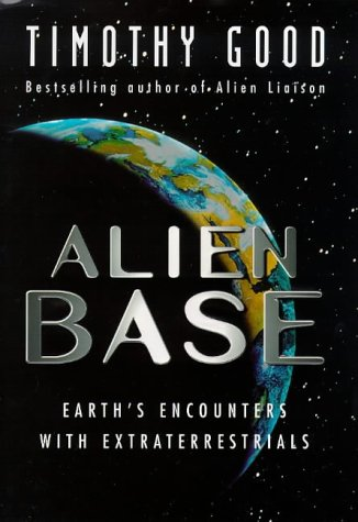ALIEN BASE : Earth's Encounters With Extraterrestrials: Timothy. Good