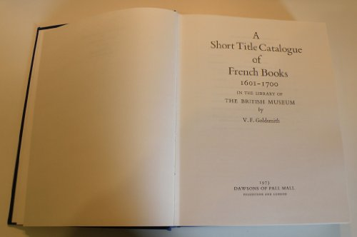 A Short Title Catalogue of French Books, 1601-1700, in the Library of the British Museum: Goldsmith...