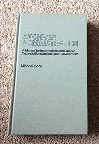 Archives Administration: A Manual for Intermediate and: Michael Cook