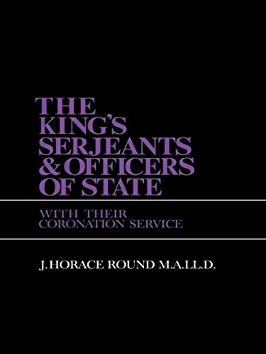 The King's Serjeants and Officers of State, with Their Coronation Services: Round, J.Horace