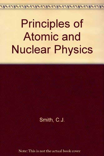The principles of atomic and nuclear physics: Smith, Clarence Joseph