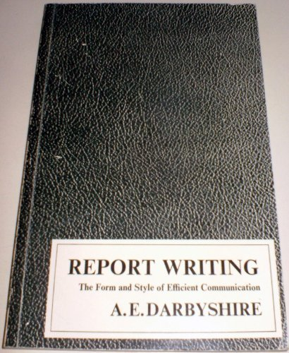 Report writing: The form and style of: A. E Darbyshire